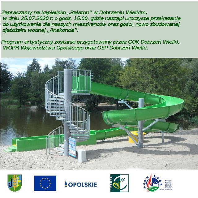 """Zapraszamy na kąpielisko """"Balaton"""" w Dobrzeniu Wielkim, w dniu 25.07.2020 r. o godz. 15.00, gdzie nastąpi uroczyste przekazanie do użytkowania dla naszych mieszkańców oraz gości, nowo zbudowanej zjeżdżalni wodnej """"Anakonda"""".  Środki na realizację zadania w większości zostały pozyskane w ramach PROW 2014 -2020.  Program artystyczny zostanie przygotowany przez GOK Dobrzeń Wielki, WOPR Województwa Opolskiego oraz OSP Dobrzeń Wielki."""