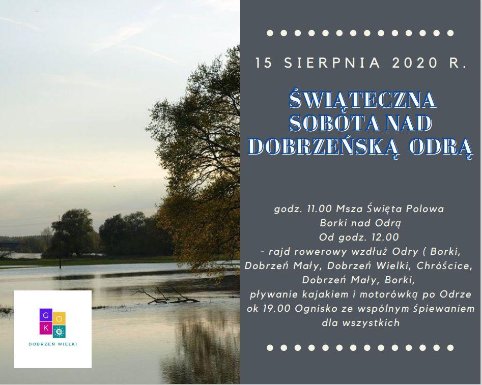 15 sierpnia 2020r. świąteczna sobota nad Dobrzeńską Odrą, godz. 11:00 Msza Święta Polowa Borki nad Odrą. Od godziny 12:00 rajd rowerowy wzdłuż Odry, pływanie kajakiem i motorówką po Odrze, od 19:00 ognisko